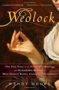 Wedlock: The True Story of the Disastrous Marriage and Remarkable Divorce of Mary Eleanor Bowes