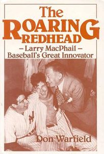 The Roaring Redhead: Larry MacPhail: Baseballs Great Innovator
