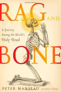 Rag and Bone: A Journey Among the Worlds Holy Dead