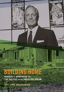 Building Home: Howard F. Ahmanson and the Politics of the American Dream.
