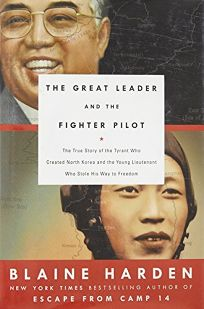 The Great Leader and the Fighter Pilot: The True Story of the Tyrant Who Created North Korea and the Young Lieutenant Who Stole His Way to Freedom