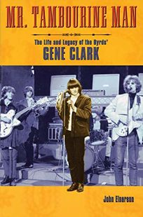 Mr. Tambourine Man: The Life and Legacy of the Byrds Gene Clark