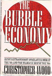The Bubble Economy: Japans Extraordinary Speculative Boom of the 80s and the Dramatic Bust of the 90s