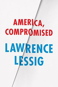 Nonfiction Book Review: America, Compromised by Lawrence Lessig. Univ. of Chicago, $24 trade paper (240p) ISBN 978-0-226-31653-6