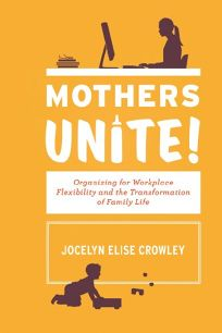 Mothers Unite! Organizing for Workplace Flexibility and the Transformation of Family Life