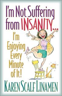 IM NOT SUFFERING FROM INSANITY... IM ENJOYING EVERY MINUTE OF IT!