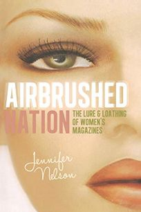 Airbrush Nation: The Lure and Loathing of Women's Magazines