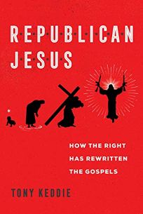 Religion Book Review: Republican Jesus: How the Right has Rewritten the Gospels by Tony Keddie. Univ. of California, $24.95 (384p) ISBN 978-0-520-35623-8