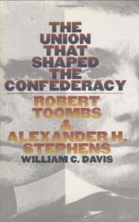 The Union That Shaped the Confederacy: Robert Toombs and Alexander H. Stephens