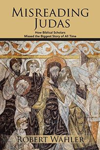 Misreading Judas: How Biblical Scholars Missed the Biggest Story of All Time
