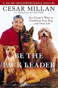 Be the Pack Leader: Use Cesars Way to Transform Your Dog... and Your Life