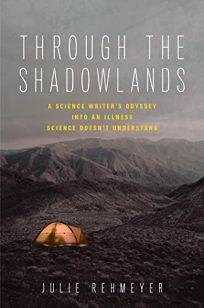 Through the Shadowlands: A Science Writer's Odyssey into an Illness that Science Doesn't Understand