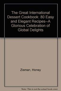 The Great International Dessert Cookbook: 80 Easy and Elegant Recipes-- A Glorious Celebration of Global Delights