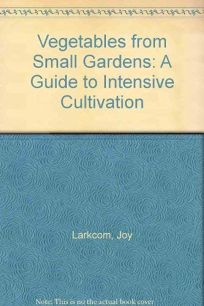 Vegetables from Small Gardens: A Guide to Intensive Cultivation