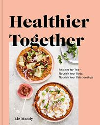 Lifestyle Book Review: Healthier Together: Recipes for Two—Nourish Your Body, Nourish Your Relationships by Liz Moody. Clarkson Potter, $25 (240p) ISBN 978-0-525-57327-2