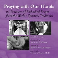 Praying with Our Hands: Twenty-One Practices of Embodied Prayer from the Worlds Spiritual Traditions