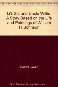 Lil Sis and Uncle Willie: A Story Based on the Life and Paintings of William H. Johnson