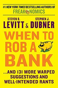 When to Rob a Bank... and 131 More Warped Suggestions and Well-Intended Rants from the Freakonomics Guys