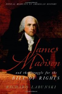 James Madison and the Struggle for the Bill of Rights