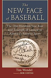 THE NEW FACE OF BASEBALL: The One-Hundred-Year Rise & Triumph of Latinos in Americas Favorite Sport