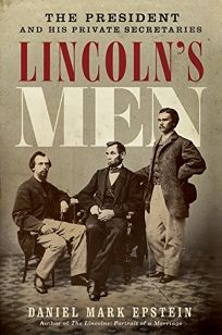 Lincolns Men: The President and His Private Secretaries