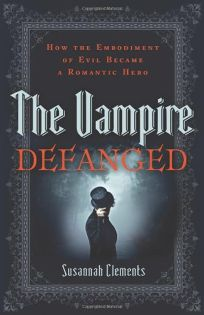 The Vampire Defanged: How the Embodiment of Evil Became a Romantic Hero