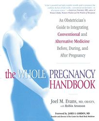 THE WHOLE PREGNANCY HANDBOOK: An Obstetricians Guide to Integrating Conventional and Alternative Medicine Before