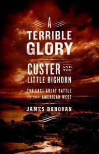 A Terrible Glory: Custer and the Little Bighorn: The Last Great Battle of the American West
