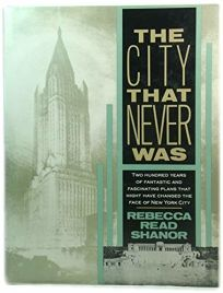 The City That Never Was: 22 100 Years Fantastic Fascinating Plans That Might Have Changed Face of NY CI