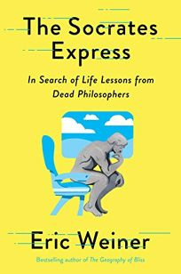 Nonfiction Book Review: The Socrates Express: In Search of Life Lessons from Dead Philosophers by Eric Weiner. Avid Reader, $27 (352p) ISBN 978-1-5011-2901-8