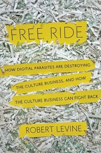 Free Ride: How Digital Parasites Are Destroying the Culture Business