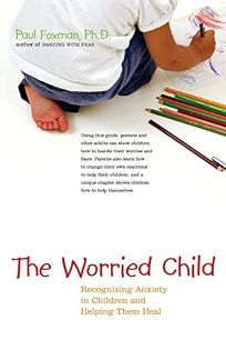 THE WORRIED CHILD: Recognizing Anxiety in Children and Helping Them Heal