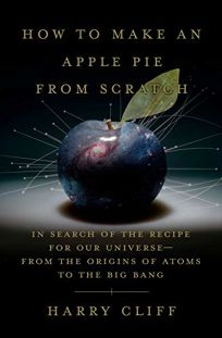 How to Make an Apple Pie From Scratch: In Search of the Recipe for Our Universe From the Origins of Atoms to the Big Bang
