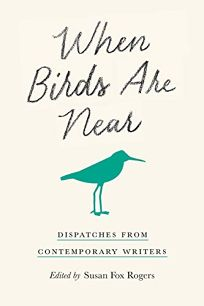 Nonfiction Book Review: When Birds Are Near: Dispatches from Contemporary Writers by Edited by Susan Fox Rogers. Cornell Univ., $22.95 (228p) ISBN 978-1-5017-5091-5