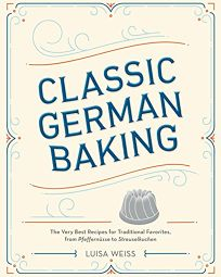 Classic German Baking: The Very Best Recipes from Traditional Favorites