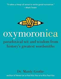 Oxymoronica: Paradoxical Wit and Wisdom from Historys Greatest Wordsmiths