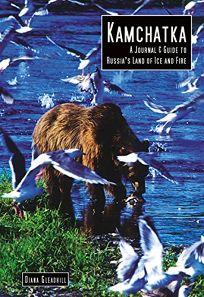 Kamchatka: A Journal & Guide to Russias Land of Ice and Fire