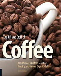 The Art and Craft of Coffee: An Enthusiast's Guide to Selecting