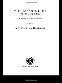 THE WEARING OF THE GREEN: A History of St. Patricks Day