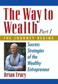 The Way to Wealth: Part 1 the Journey Begins: Success Strategies of the Wealthy Entrepreneur