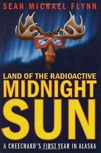 LAND OF THE RADIOACTIVE MIDNIGHT SUN: A Cheechakos First Year in Alaska