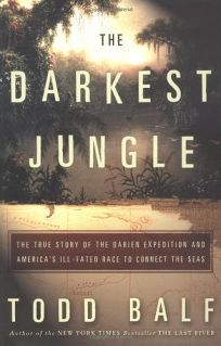 THE DARKEST JUNGLE: The True Story of the Darien Expedition and Americas Ill-Fated Race to Connect the Seas