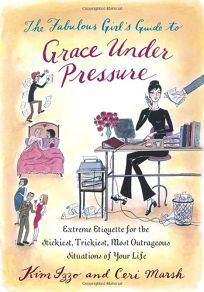 The Fabulous Girls Guide to Grace Under Pressure: Extreme Etiquette for the Stickiest