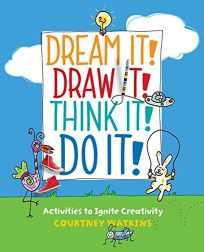 Dream It! Draw It! Think It! Do It! Activities to Ignite Creativity