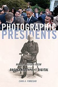 Photographic Presidents: Making History from Daguerreotypes to Digital