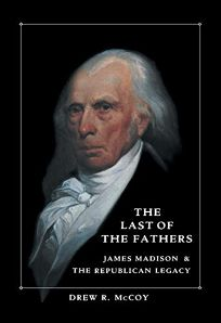 The Last of the Fathers: James Madison and the Republican Legacy