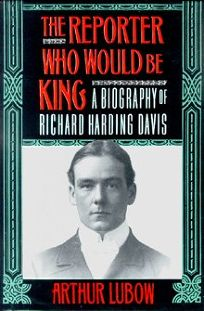 The Reporter Who Would Be King: A Biography of Richard Harding Davis