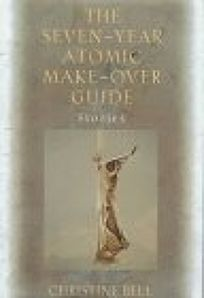 The Seven Year Atomic Make-Over Guide: And Other Stories