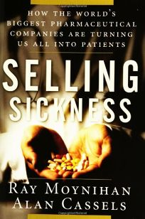 Selling Sickness: How the Worlds Biggest Pharmaceutical Companies Are Turning Us All into Patients