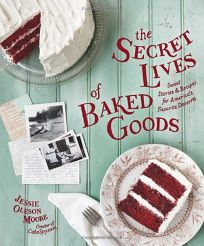 The Secret Lives of Baked Goods: Sweet Stories & Recipes for Americas Favorite Desserts